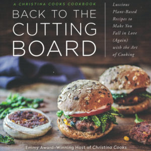 Back to the Cutting Board: Luscious Plant-Based Recipes to Make You Fall in Love (Again) with the Art of Cooking by Christina Pirello
