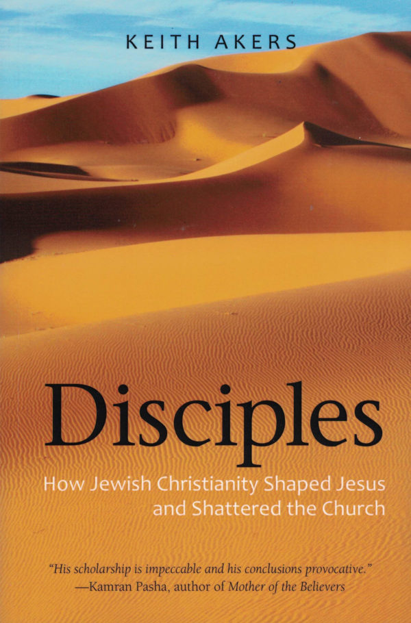 Disciples: How Jewish Christianity Shaped Jesus and Shattered the Church by Kieth Akers