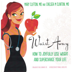 Waist Away: How to Joyfully Lose Weight and Supercharge Your Life by Mary Clifton M.D. and Chelsea M. Clinton M.D.